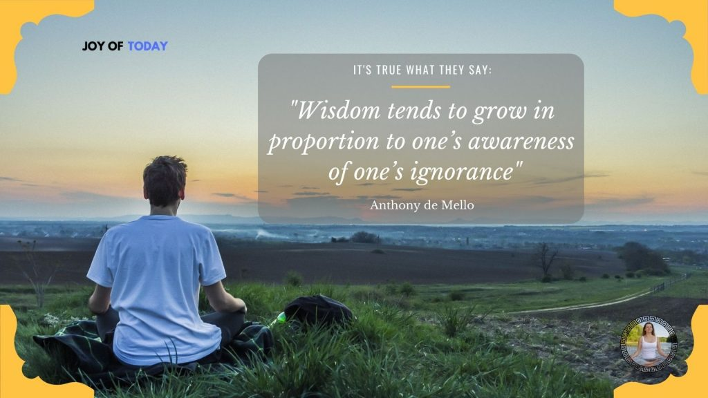 Wisdom tends to grow in proportion to one's awareness of one's ignorance. – Anthony de Mello