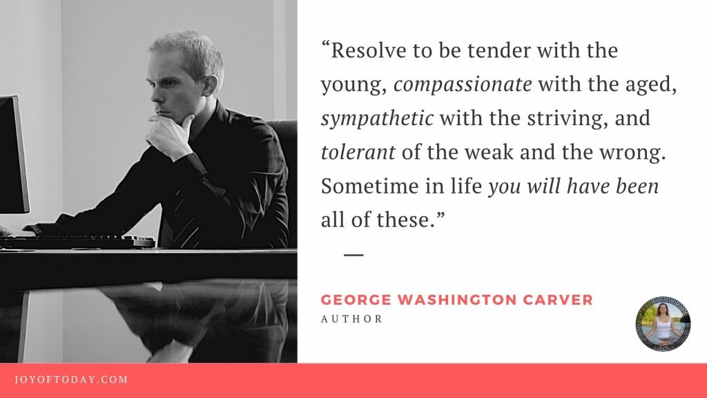 """""""Resolve to be tender with the young, compassionate with the aged, sympathetic with the striving, and tolerant of the weak and the wrong. Sometime in life you will have been all of these."""" ― George Washington Carver"""