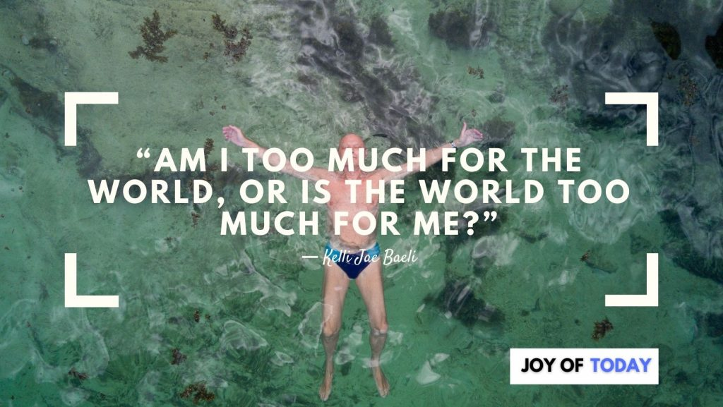 """""""Am I too much for the world, or is the world too much for me?"""" ― Kelli Jae Baeli"""