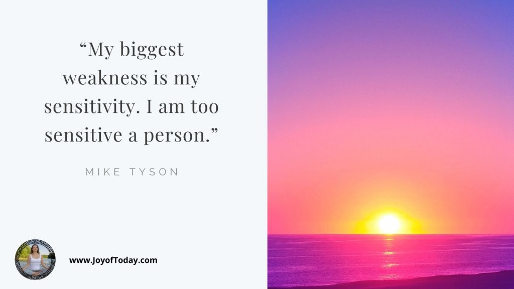 My biggest weakness is my sensitivity. I am too sensitive a person.  Mike Tyson