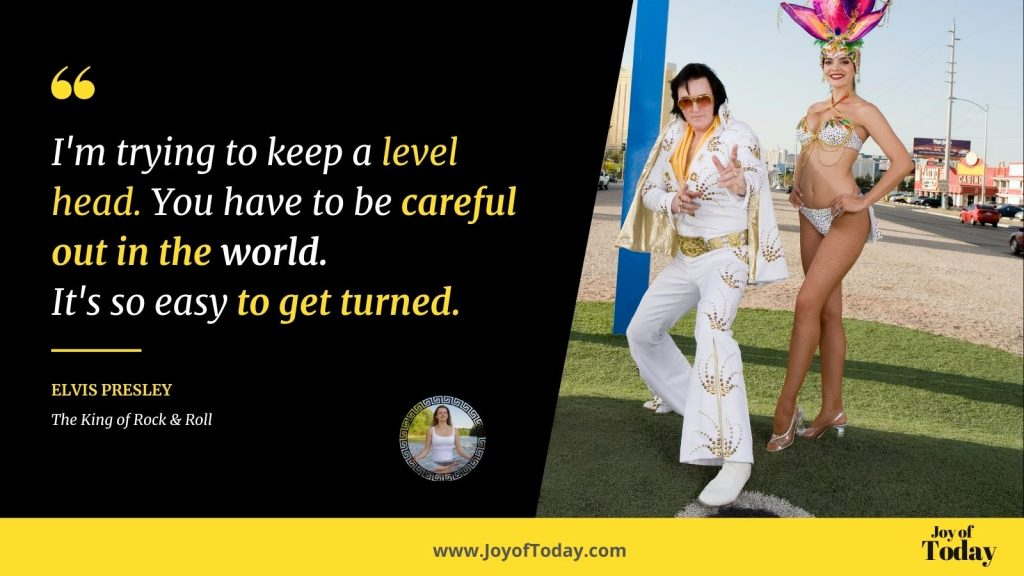 I'm trying to keep a level head. You have to be careful out in the world. It's so easy to get turned Elvis Presley